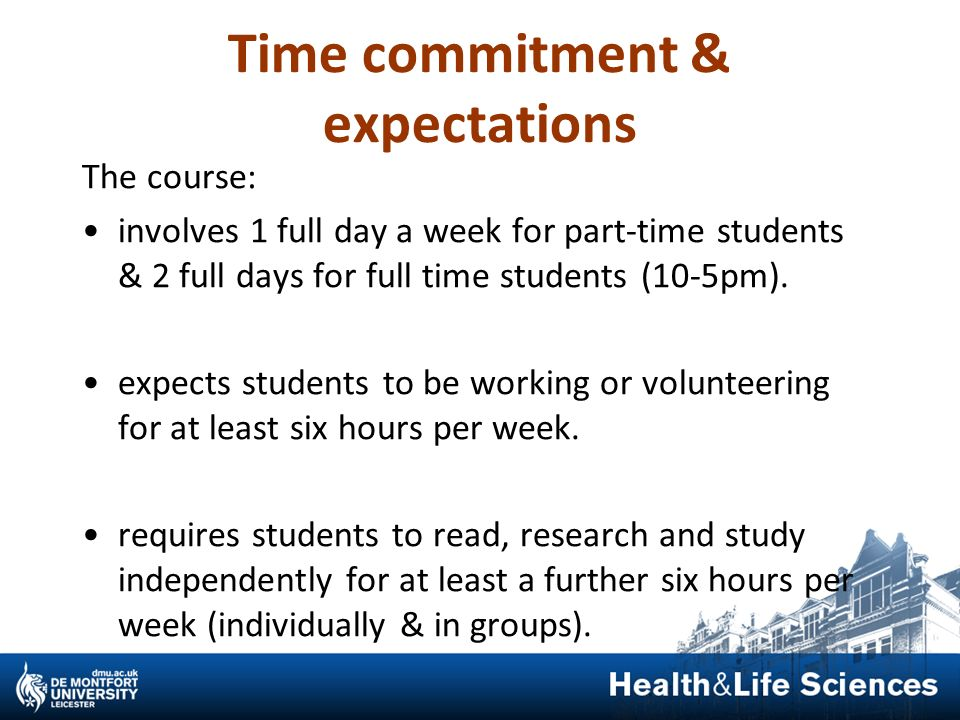 Time commitment & expectations The course: involves 1 full day a week for part-time students & 2 full days for full time students (10-5pm). expects st