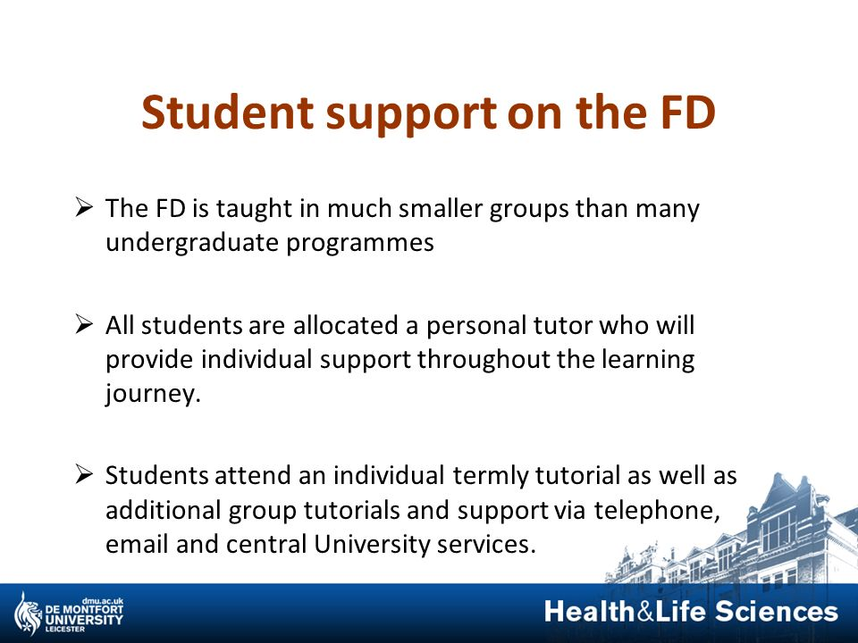Student support on the FD The FD is taught in much smaller groups than many undergraduate programmes All students are allocated a personal tutor who w