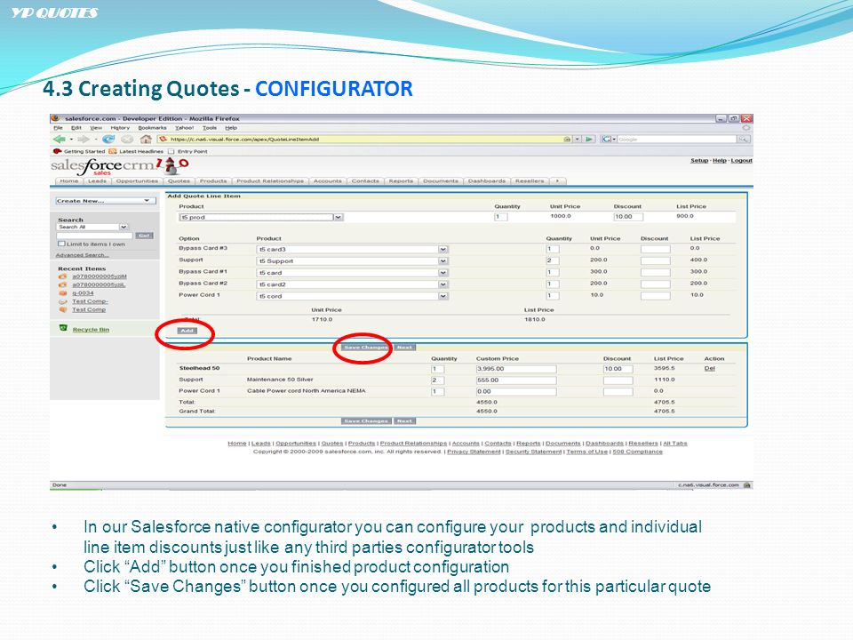 4.3 Creating Quotes - CONFIGURATOR In our Salesforce native configurator you can configure your products and individual line item discounts just like any third parties configurator tools Click Add button once you finished product configuration Click Save Changes button once you configured all products for this particular quote YP QUOTES