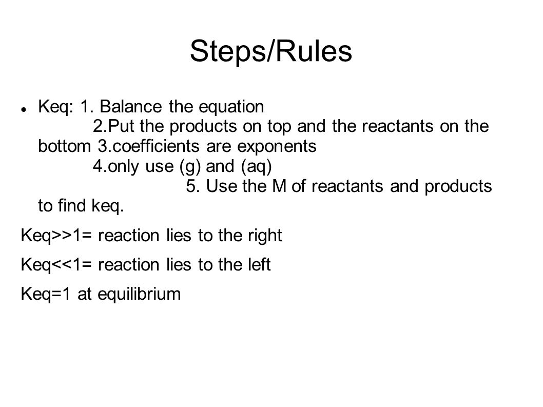 Steps/Rules Keq: 1. Balance the equation 2.Put the products on top and the reactants on the bottom 3.coefficients are exponents 4.only use (g) and (aq
