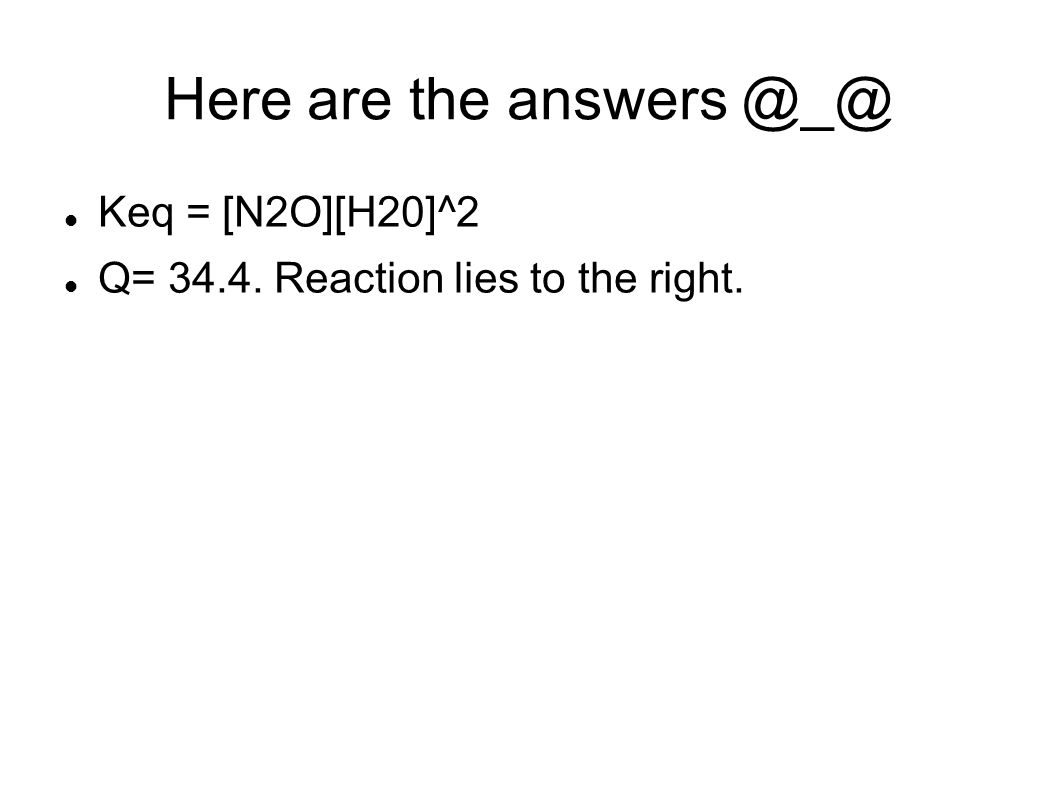 Here are the answers @_@ Keq = [N2O][H20]^2 Q= 34.4. Reaction lies to the right.