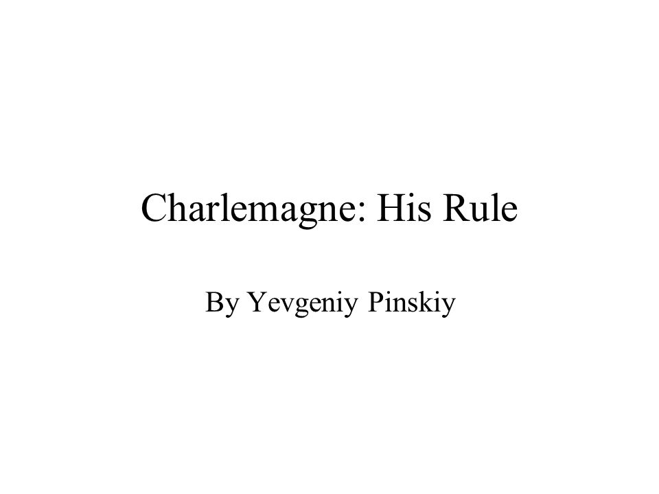 Charlemagne: His Rule By Yevgeniy Pinskiy