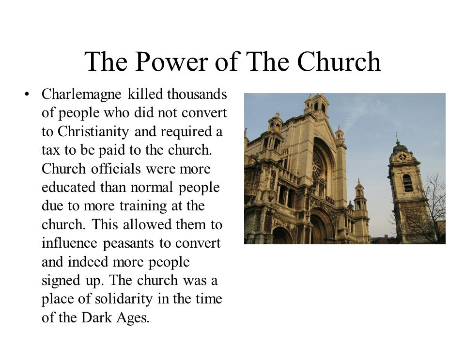 The Power of The Church Charlemagne killed thousands of people who did not convert to Christianity and required a tax to be paid to the church.