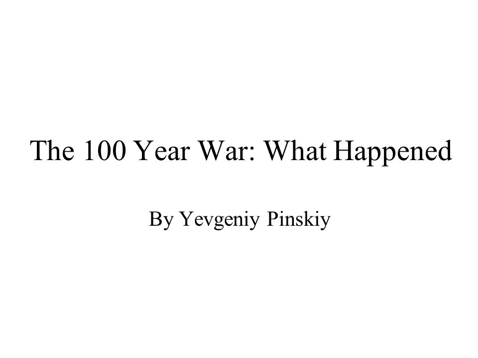 The 100 Year War: What Happened By Yevgeniy Pinskiy