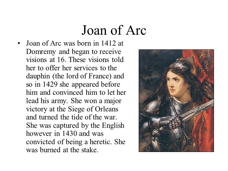 Joan of Arc Joan of Arc was born in 1412 at Domremy and began to receive visions at 16.