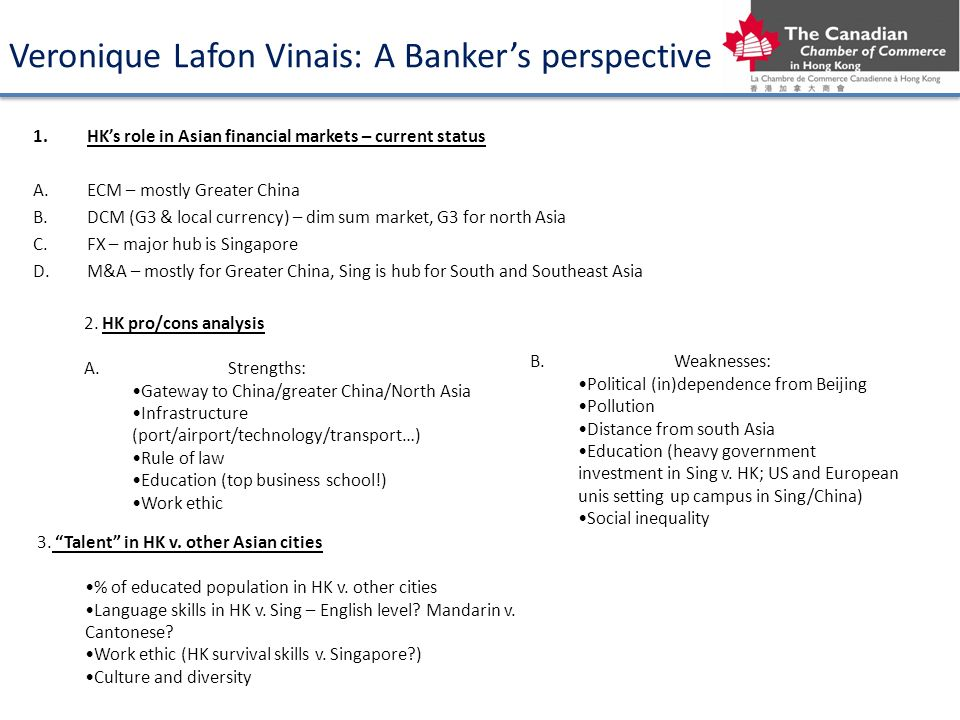 Veronique Lafon Vinais: A Bankers perspective 1.HKs role in Asian financial markets – current status A.ECM – mostly Greater China B.DCM (G3 & local currency) – dim sum market, G3 for north Asia C.FX – major hub is Singapore D.M&A – mostly for Greater China, Sing is hub for South and Southeast Asia B.Weaknesses: Political (in)dependence from Beijing Pollution Distance from south Asia Education (heavy government investment in Sing v.