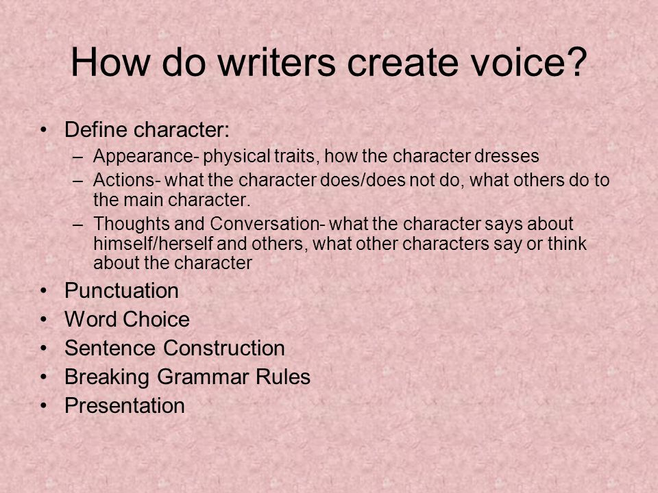 How do writers create voice? Define character: –Appearance- physical traits, how the character dresses –Actions- what the character does/does not do,