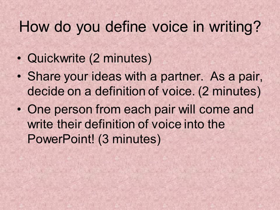 How do you define voice in writing? Quickwrite (2 minutes) Share your ideas with a partner. As a pair, decide on a definition of voice. (2 minutes) On