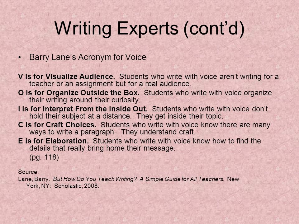 Writing Experts (contd) Barry Lanes Acronym for Voice V is for Visualize Audience. Students who write with voice arent writing for a teacher or an ass