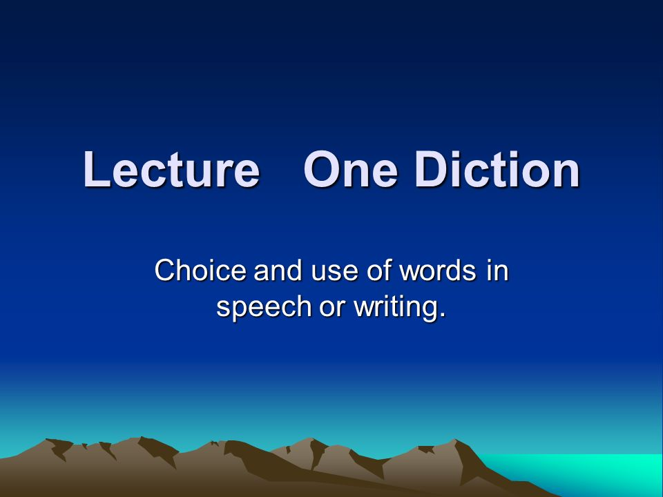 Lecture One Diction Choice and use of words in speech or writing.
