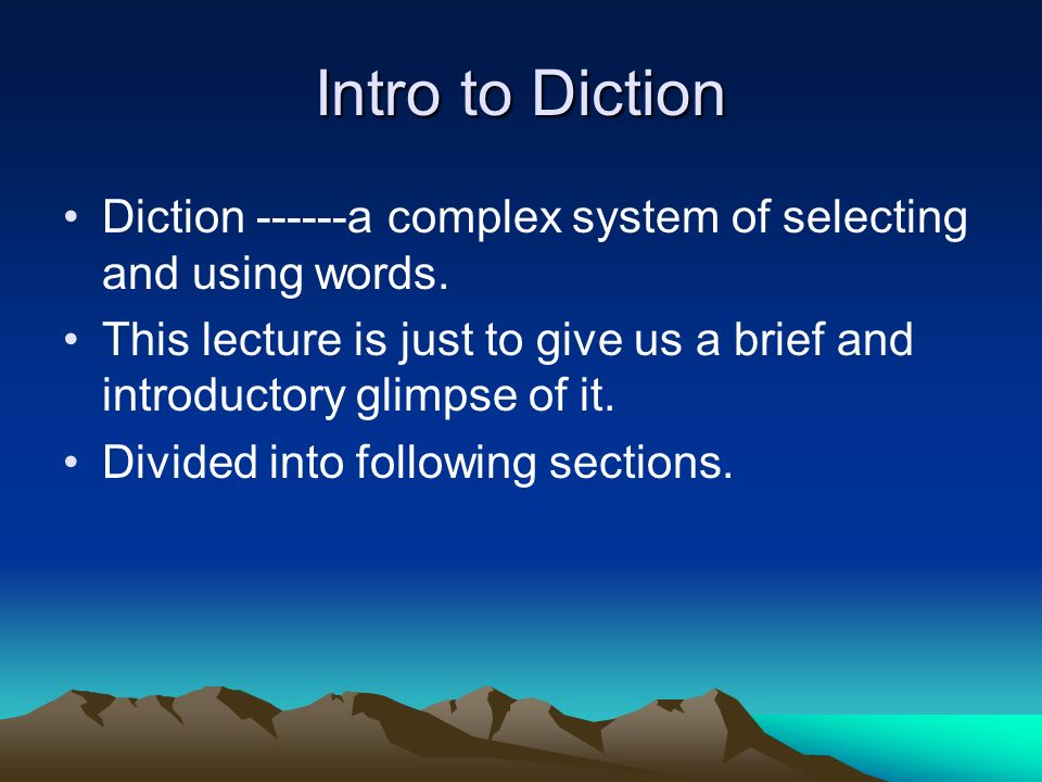 Intro to Diction Diction ------a complex system of selecting and using words. This lecture is just to give us a brief and introductory glimpse of it.