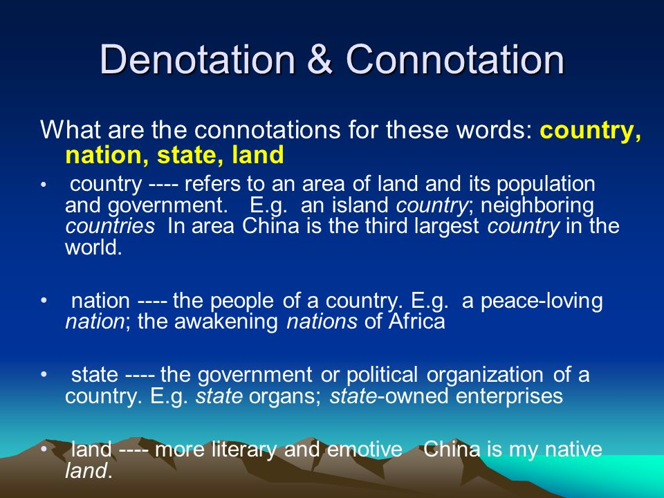 Denotation & Connotation What are the connotations for these words: country, nation, state, land country ---- refers to an area of land and its popula