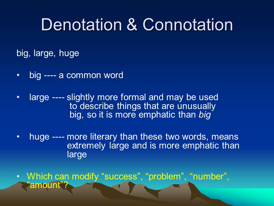 Denotation & Connotation big, large, huge big ---- a common word large ---- slightly more formal and may be used to describe things that are unusually