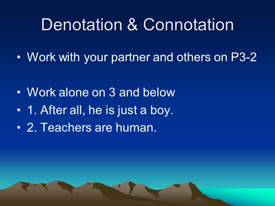 Denotation & Connotation Work with your partner and others on P3-2 Work alone on 3 and below 1. After all, he is just a boy. 2. Teachers are human.