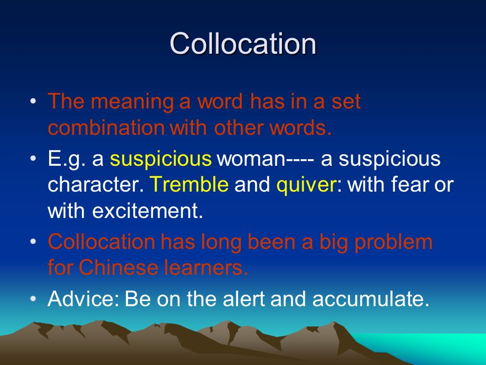 Collocation The meaning a word has in a set combination with other words. E.g. a suspicious woman---- a suspicious character. Tremble and quiver: with