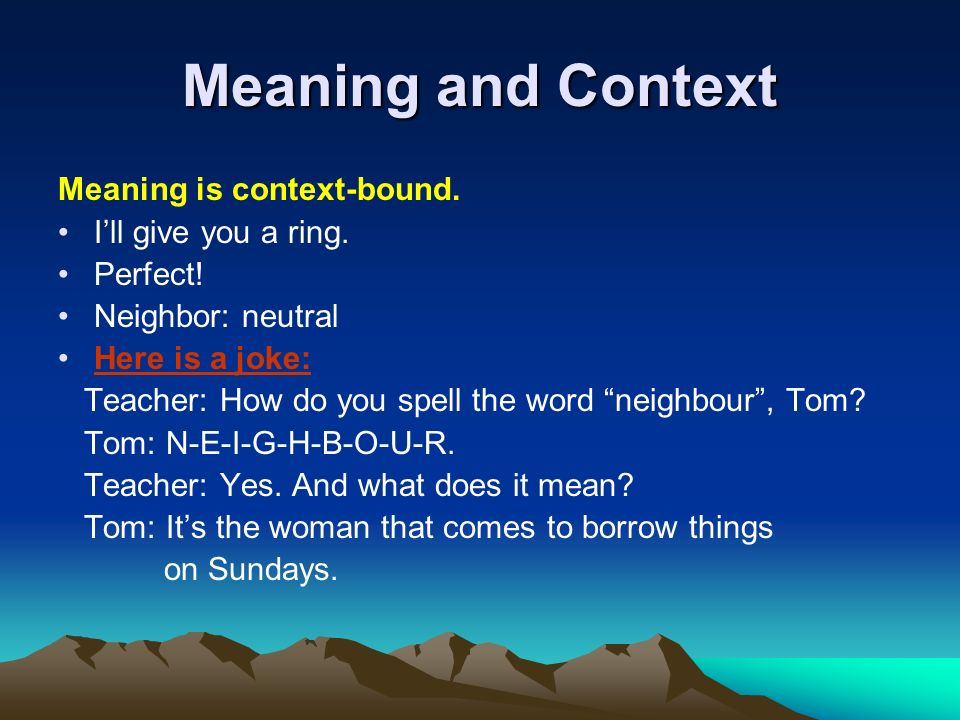 Meaning and Context Meaning is context-bound. Ill give you a ring. Perfect! Neighbor: neutral Here is a joke: Teacher: How do you spell the word neigh