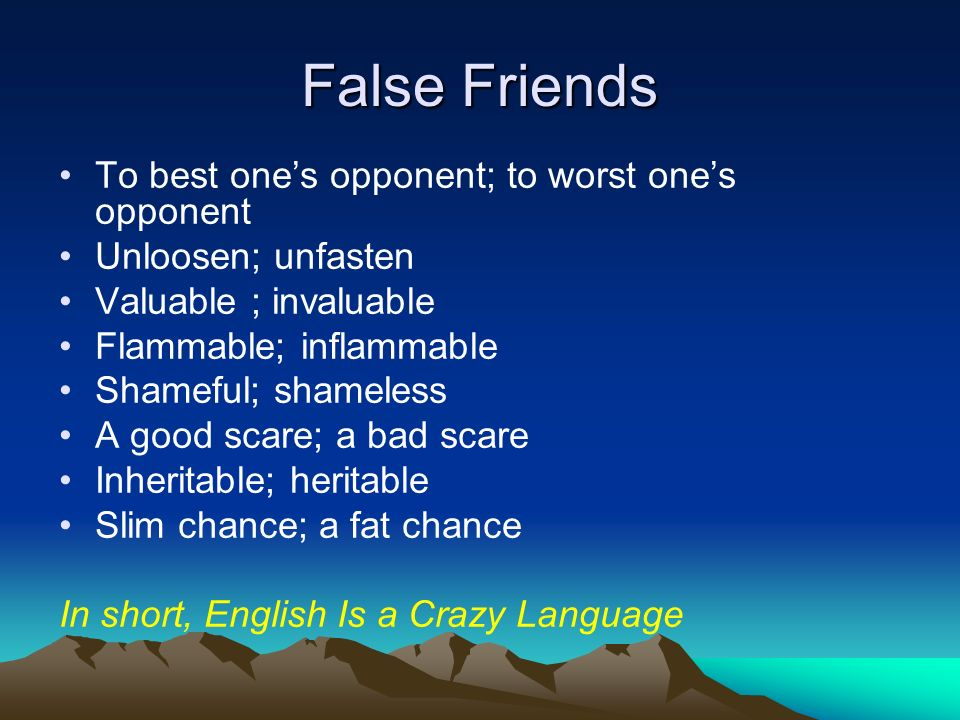 False Friends To best ones opponent; to worst ones opponent Unloosen; unfasten Valuable ; invaluable Flammable; inflammable Shameful; shameless A good scare; a bad scare Inheritable; heritable Slim chance; a fat chance In short, English Is a Crazy Language