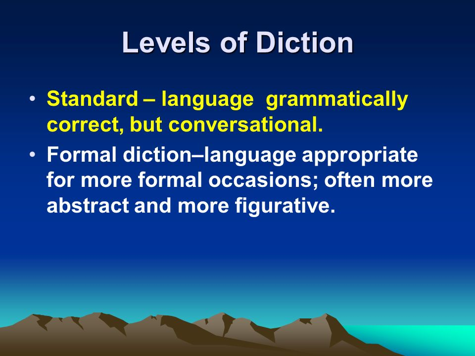 Levels of Diction Standard – language grammatically correct, but conversational. Formal diction–language appropriate for more formal occasions; often