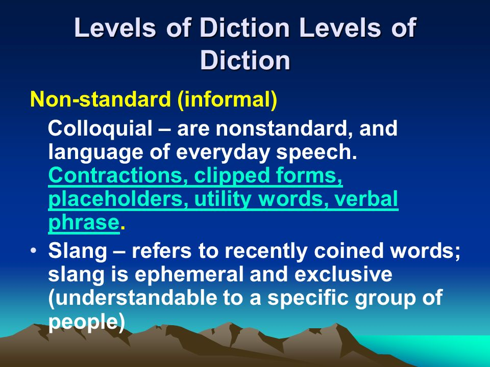 Levels of Diction Levels of Diction Non-standard (informal) Colloquial – are nonstandard, and language of everyday speech. Contractions, clipped forms