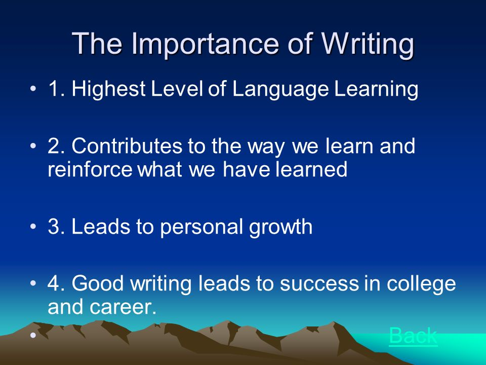 The Importance of Writing 1. Highest Level of Language Learning 2. Contributes to the way we learn and reinforce what we have learned 3. Leads to pers