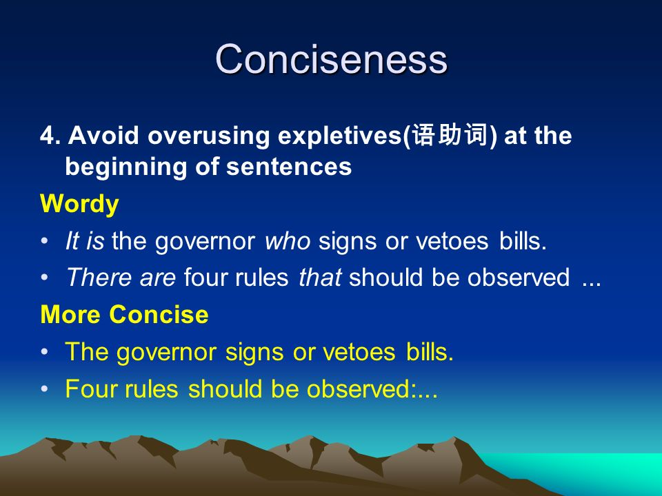 Conciseness 4. Avoid overusing expletives( ) at the beginning of sentences Wordy It is the governor who signs or vetoes bills. There are four rules th