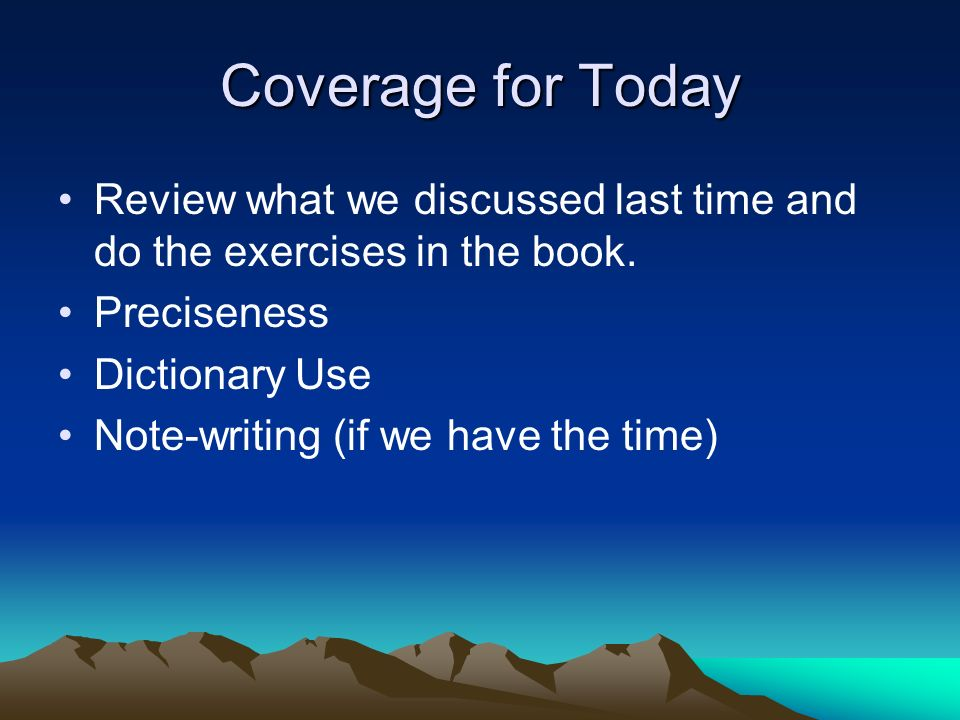 Coverage for Today Review what we discussed last time and do the exercises in the book. Preciseness Dictionary Use Note-writing (if we have the time)