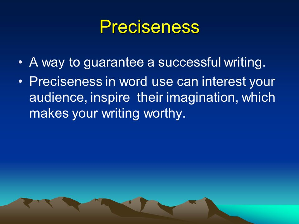 Preciseness A way to guarantee a successful writing. Preciseness in word use can interest your audience, inspire their imagination, which makes your w