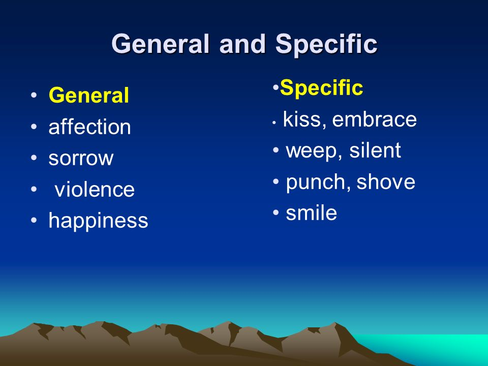 General and Specific General affection sorrow violence happiness Specific kiss, embrace weep, silent punch, shove smile
