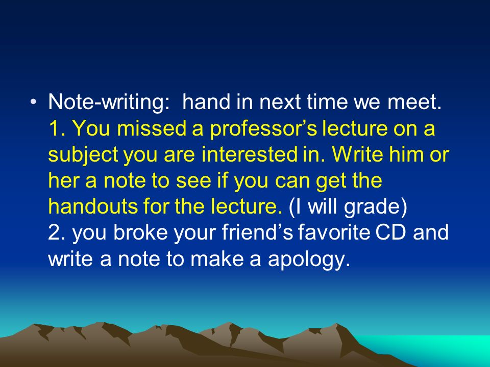 Note-writing: hand in next time we meet. 1. You missed a professors lecture on a subject you are interested in. Write him or her a note to see if you