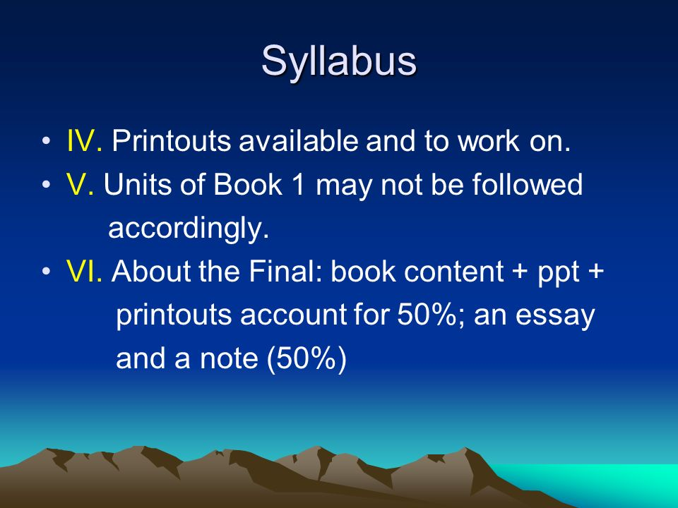 Syllabus IV. Printouts available and to work on. V. Units of Book 1 may not be followed accordingly. VI. About the Final: book content + ppt + printou