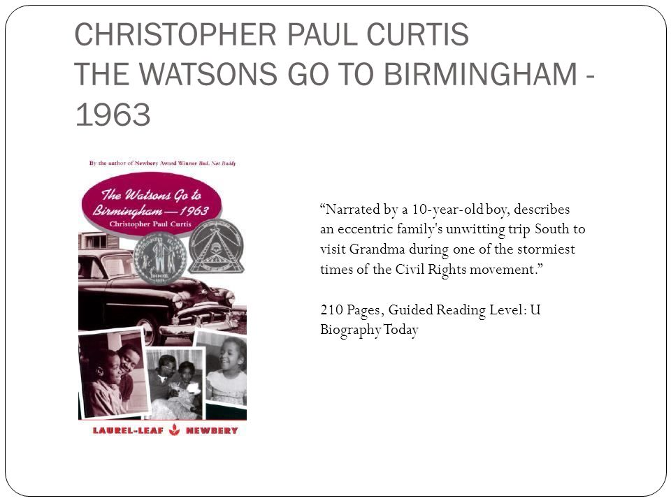 CHRISTOPHER PAUL CURTIS THE WATSONS GO TO BIRMINGHAM - 1963 Narrated by a 10-year-old boy, describes an eccentric family's unwitting trip South to vis