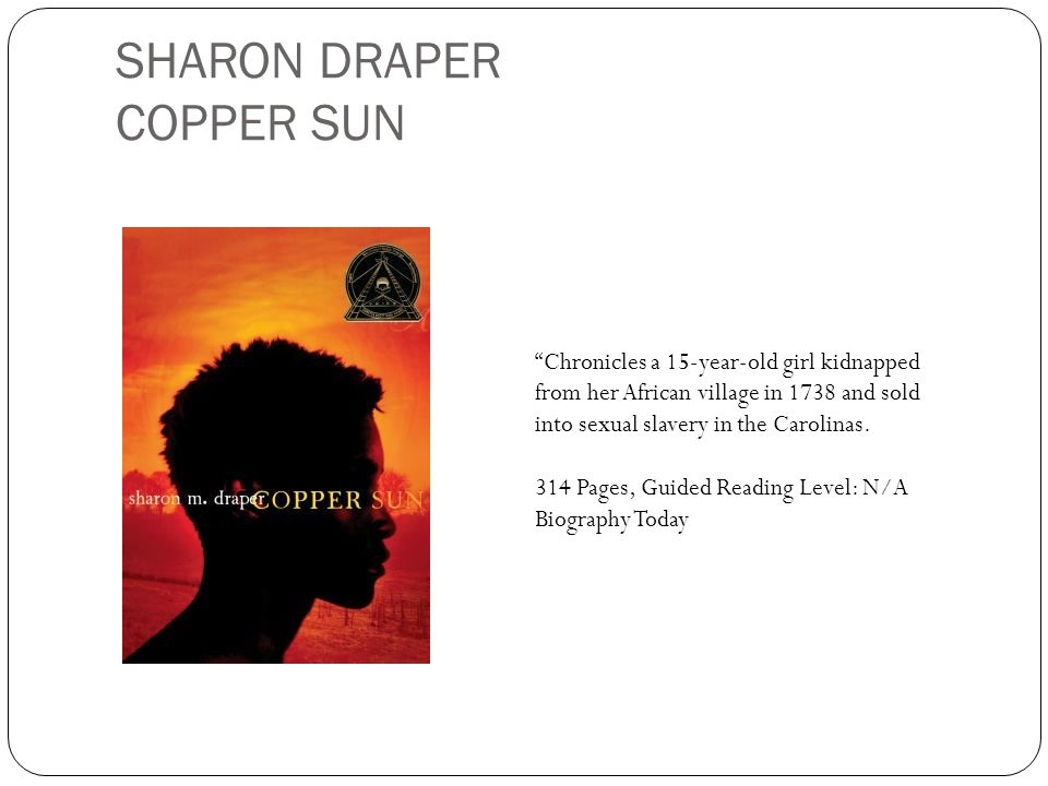 SHARON DRAPER COPPER SUN Chronicles a 15-year-old girl kidnapped from her African village in 1738 and sold into sexual slavery in the Carolinas. 314 P