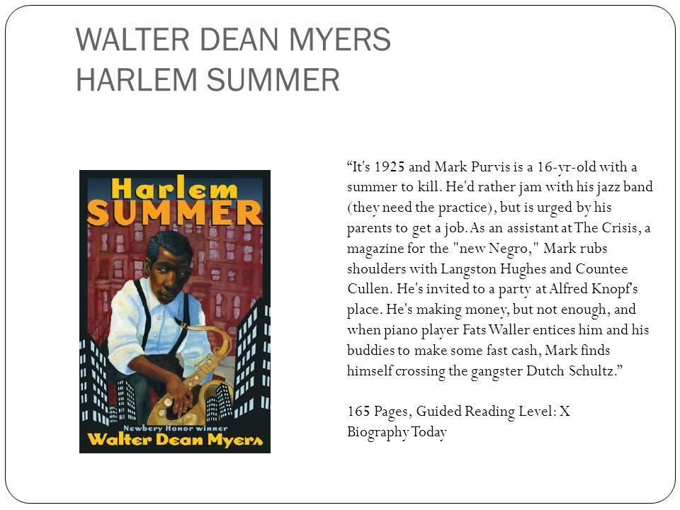 WALTER DEAN MYERS HARLEM SUMMER It's 1925 and Mark Purvis is a 16-yr-old with a summer to kill. He'd rather jam with his jazz band (they need the prac