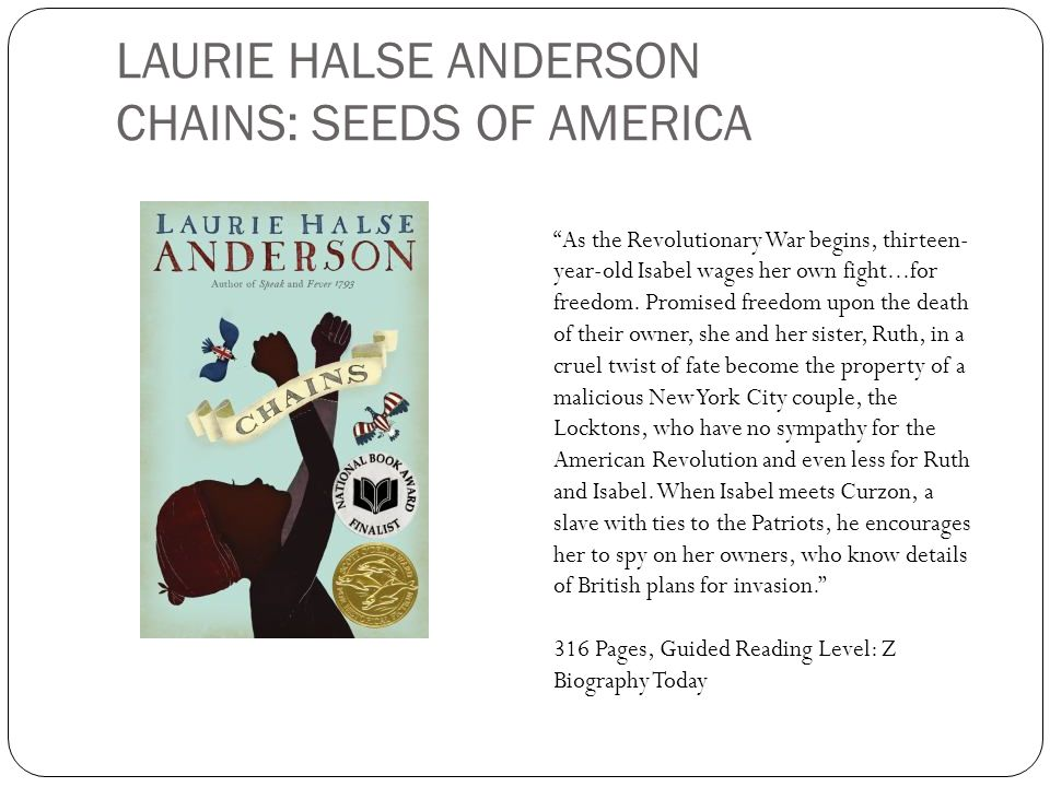LAURIE HALSE ANDERSON CHAINS: SEEDS OF AMERICA As the Revolutionary War begins, thirteen- year-old Isabel wages her own fight...for freedom. Promised