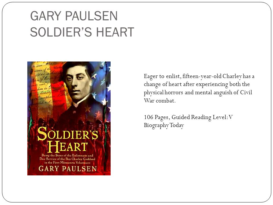 GARY PAULSEN SOLDIERS HEART Eager to enlist, fifteen-year-old Charley has a change of heart after experiencing both the physical horrors and mental an