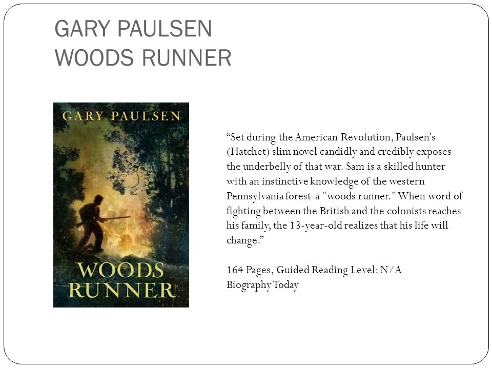 GARY PAULSEN WOODS RUNNER Set during the American Revolution, Paulsen's (Hatchet) slim novel candidly and credibly exposes the underbelly of that war.