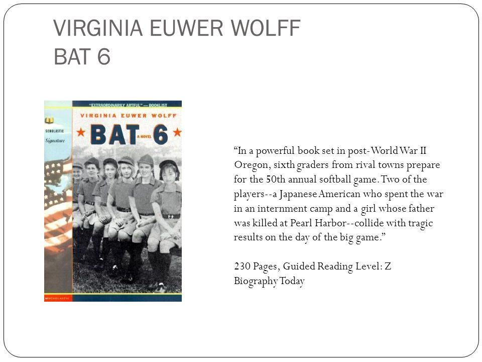 VIRGINIA EUWER WOLFF BAT 6 In a powerful book set in post-World War II Oregon, sixth graders from rival towns prepare for the 50th annual softball gam