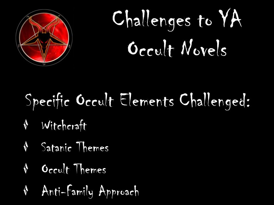 Challenges to YA Occult Novels Specific Occult Elements Challenged: Witchcraft Satanic Themes Occult Themes Anti-Family Approach