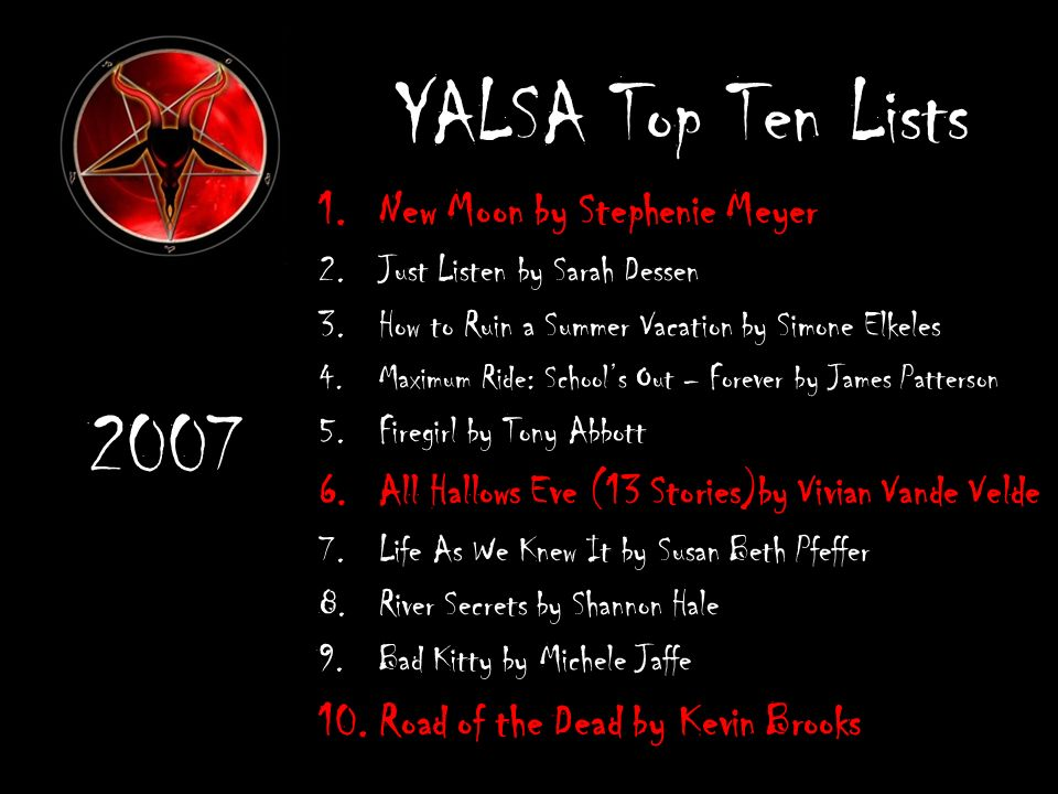 YALSA Top Ten Lists 1.New Moon by Stephenie Meyer 2.Just Listen by Sarah Dessen 3.How to Ruin a Summer Vacation by Simone Elkeles 4.Maximum Ride: Schools Out – Forever by James Patterson 5.Firegirl by Tony Abbott 6.All Hallows Eve (13 Stories)by Vivian Vande Velde 7.Life As We Knew It by Susan Beth Pfeffer 8.River Secrets by Shannon Hale 9.Bad Kitty by Michele Jaffe 10.Road of the Dead by Kevin Brooks 2007
