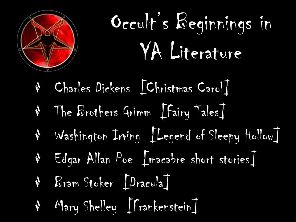 Occults Beginnings in YA Literature Charles Dickens [Christmas Carol] The Brothers Grimm [Fairy Tales] Washington Irving [Legend of Sleepy Hollow] Edgar Allan Poe [macabre short stories] Bram Stoker [Dracula] Mary Shelley [Frankenstein]