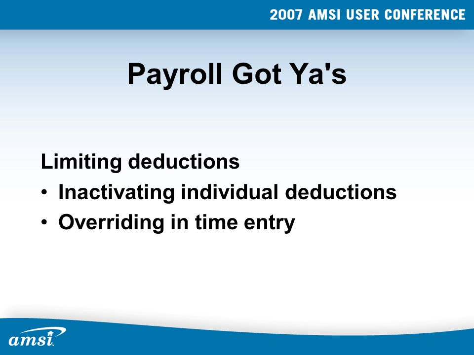Payroll Got Ya's Limiting deductions Inactivating individual deductions Overriding in time entry