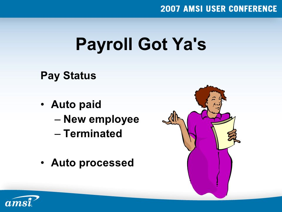 Payroll Got Ya's Pay Status Auto paid –New employee –Terminated Auto processed