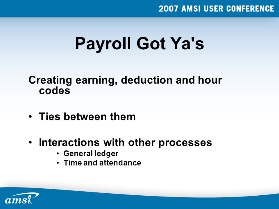 Payroll Got Ya s Creating earning, deduction and hour codes Ties between them Interactions with other processes General ledger Time and attendance