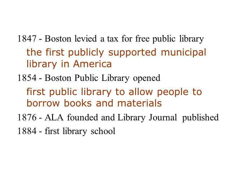 1847 - Boston levied a tax for free public library the first publicly supported municipal library in America 1854 - Boston Public Library opened first public library to allow people to borrow books and materials 1876 - ALA founded and Library Journal published 1884 - first library school