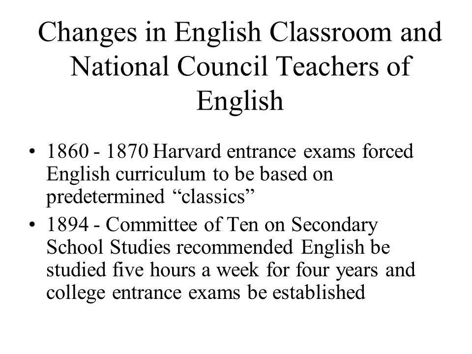 Changes in English Classroom and National Council Teachers of English 1860 - 1870 Harvard entrance exams forced English curriculum to be based on predetermined classics 1894 - Committee of Ten on Secondary School Studies recommended English be studied five hours a week for four years and college entrance exams be established