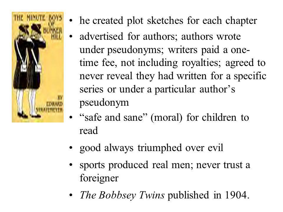 he created plot sketches for each chapter advertised for authors; authors wrote under pseudonyms; writers paid a one- time fee, not including royalties; agreed to never reveal they had written for a specific series or under a particular authors pseudonym safe and sane (moral) for children to read good always triumphed over evil sports produced real men; never trust a foreigner The Bobbsey Twins published in 1904.