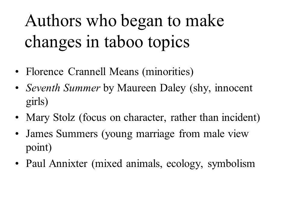 Authors who began to make changes in taboo topics Florence Crannell Means (minorities) Seventh Summer by Maureen Daley (shy, innocent girls) Mary Stolz (focus on character, rather than incident) James Summers (young marriage from male view point) Paul Annixter (mixed animals, ecology, symbolism