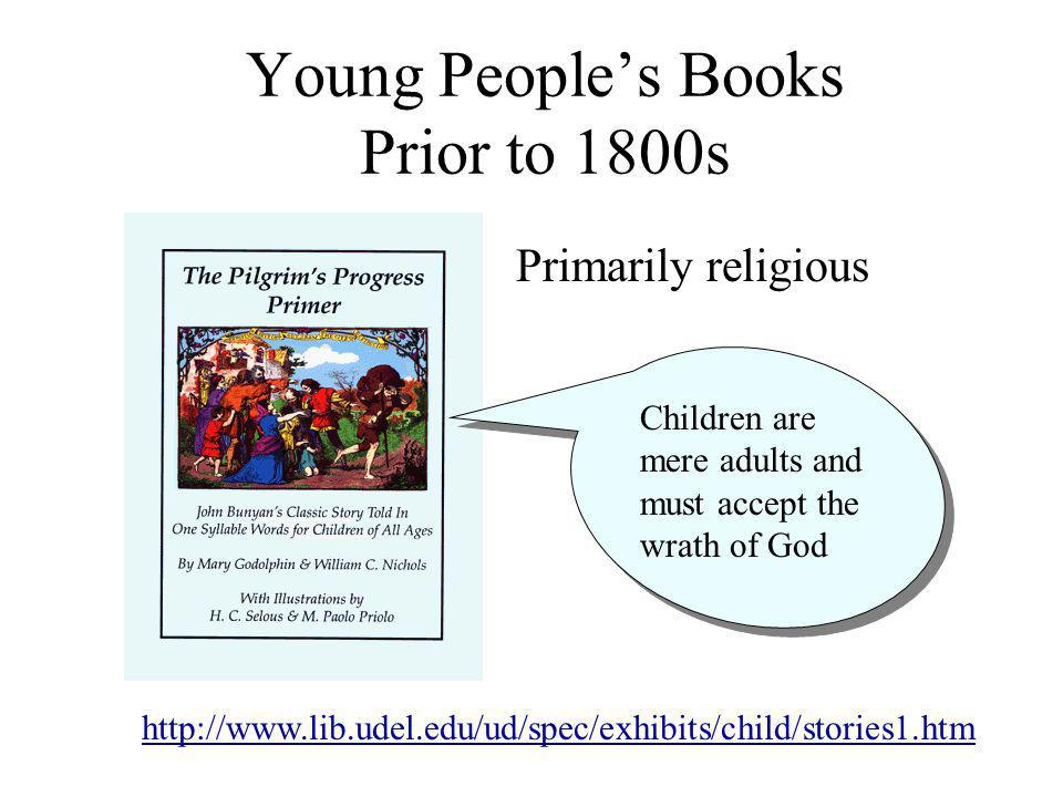 Primarily religious Young Peoples Books Prior to 1800s Children are mere adults and must accept the wrath of God http://www.lib.udel.edu/ud/spec/exhibits/child/stories1.htm