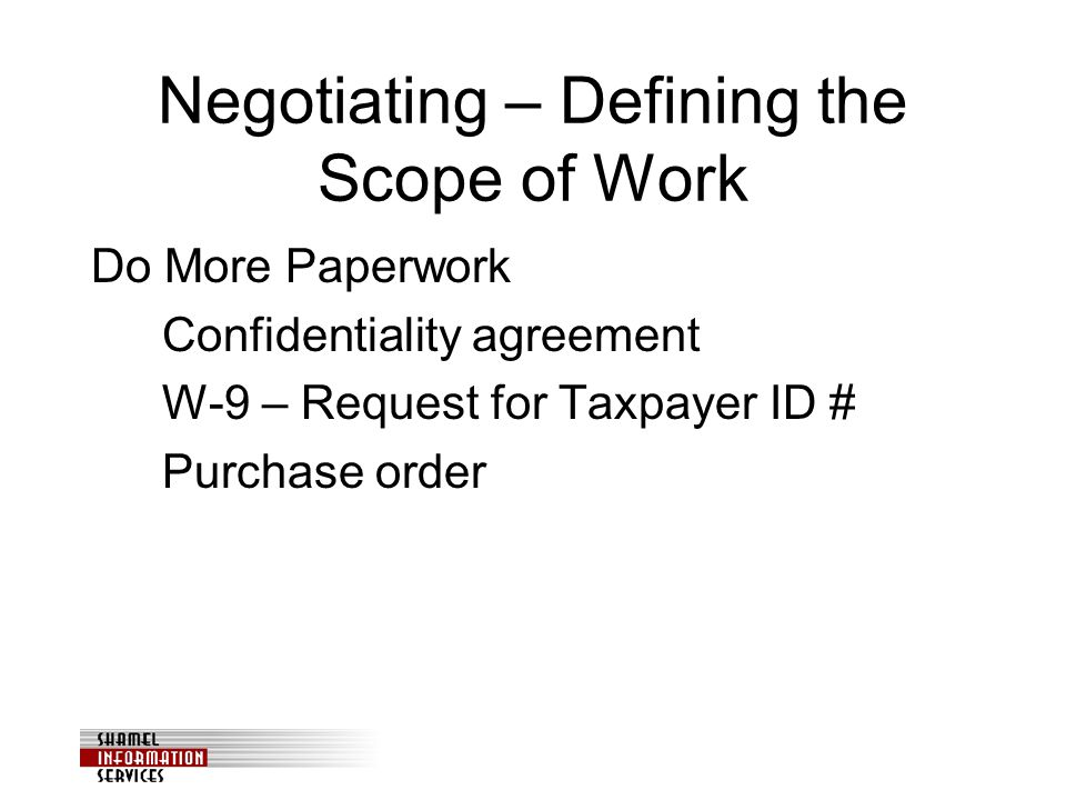 Negotiating – Defining the Scope of Work Do More Paperwork Confidentiality agreement W-9 – Request for Taxpayer ID # Purchase order