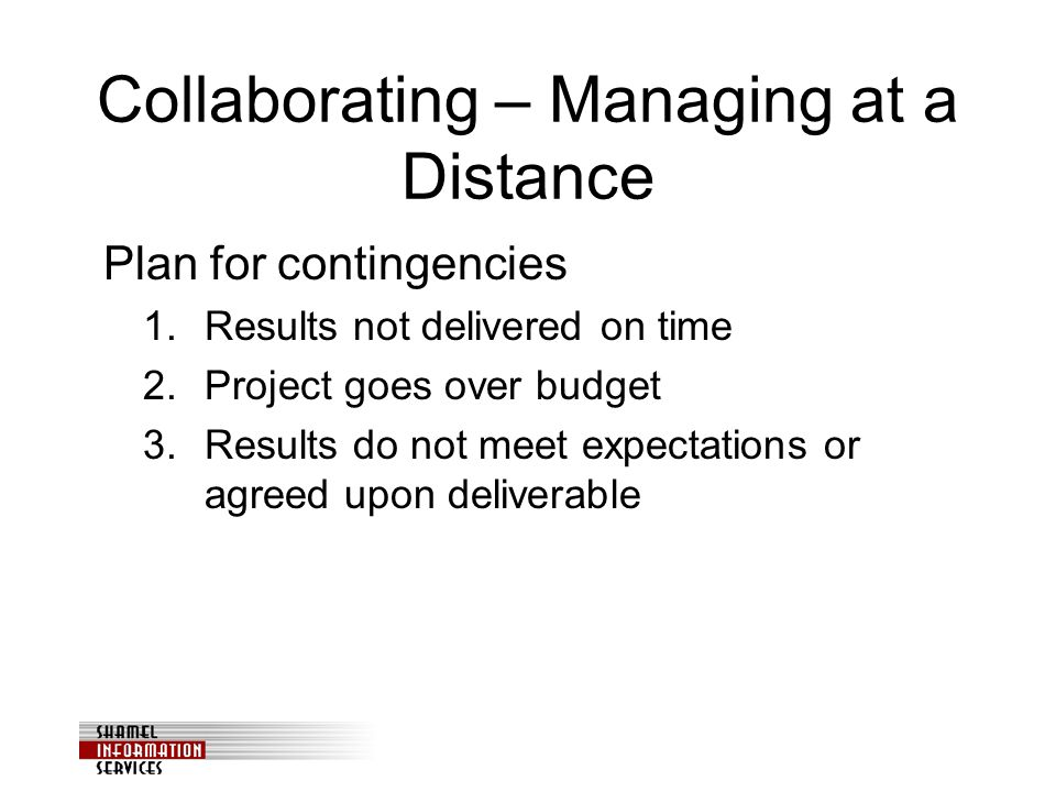 Collaborating – Managing at a Distance Plan for contingencies 1.Results not delivered on time 2.Project goes over budget 3.Results do not meet expectations or agreed upon deliverable
